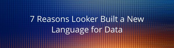 7 Reasons Looker Built a New Language for Data